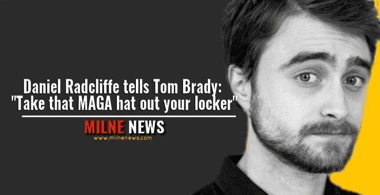 "Daniel Radcliffe tells Tom Brady: ""Take that MAGA hat out your locker"""
