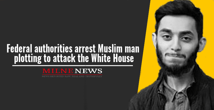 Federal authorities arrest Muslim man plotting to attack the White House