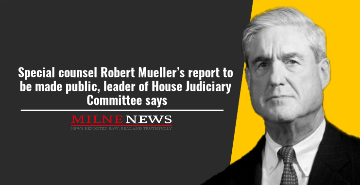Special counsel Robert Mueller's report to be made public, leader of House Judiciary Committee says