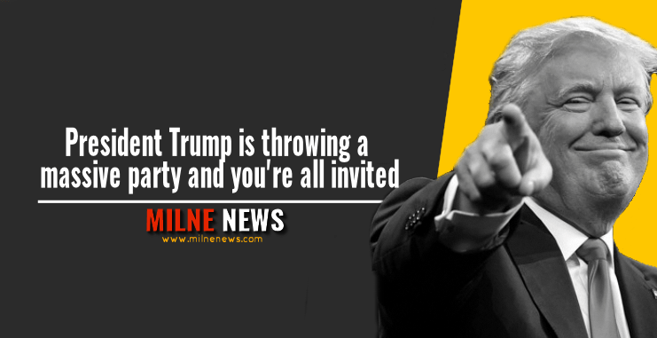 President Trump is throwing a massive party and you're all invited