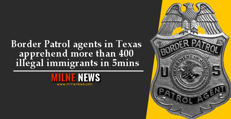 Border Patrol agents in Texas apprehend more than 400 illegal immigrants in 5mins