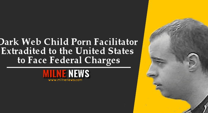 Dark Web Child Porn Facilitator Extradited to the United States to Face Federal Charges
