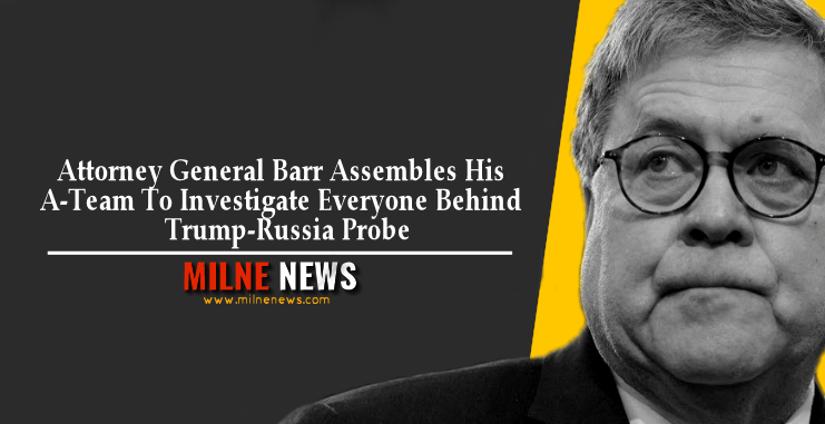 Attorney General Barr Assembles His A-Team To Investigate Everyone Behind Trump-Russia Probe