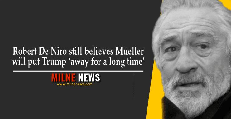 Robert De Niro still believes Mueller will put Trump 'away for a long time'