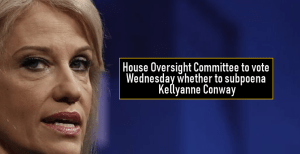 House Oversight Committee to vote Wednesday whether to subpoena Kellyanne Conway