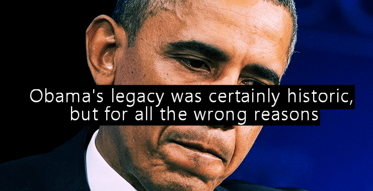Obama's legacy was certainly historic, but for all the wrong reasons