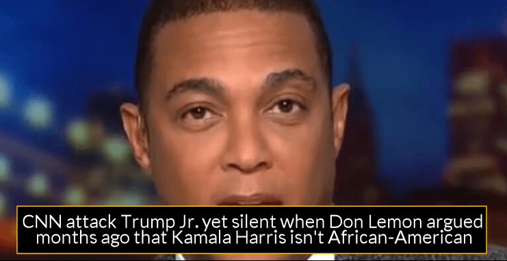 CNN attack Trump Jr. yet silent when Don Lemon argued months ago that Kamala Harris isn't African-American