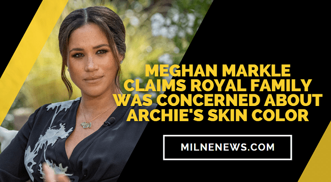 Meghan Markle Claims Royal Family Was Concerned About Archies Skin Color