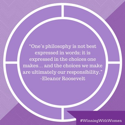 """One's philosophy is not best expressed in words; it is expressed in the choices one makes… and the choices we make are ultimately our responsibility."" -Eleanor Roosevelt, former First Lady"
