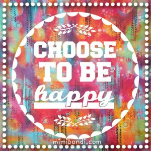 Choose to Be Happy! Inspiring quotes from the sunny side of life   mimibondi.com