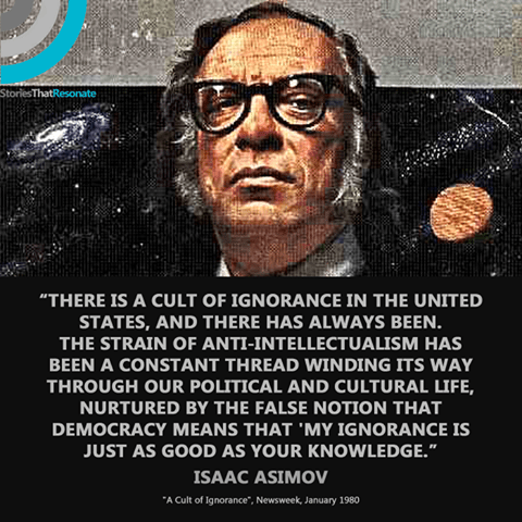 """There is a cult of ignorance in the United States, and there always has been. The strain of anti-intellectualism has been a constant thread winding its way through our political and cultural life, nurtured by the false notion that democracy means that """"my ignorance is just as good as your knowledge."""""""