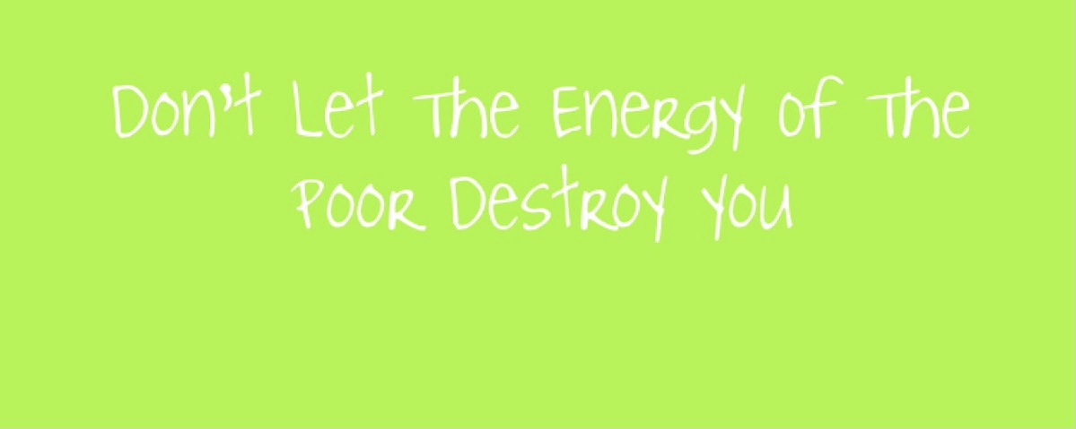 Don't Let The Energy Of The Poor Destroy You