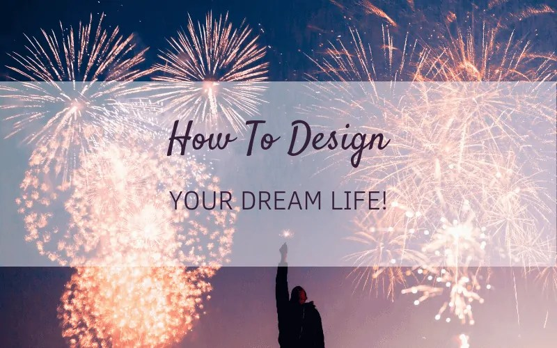 How to Design Your Dream Life: 5 Steps Towards Creating the Life You Have Always Wanted