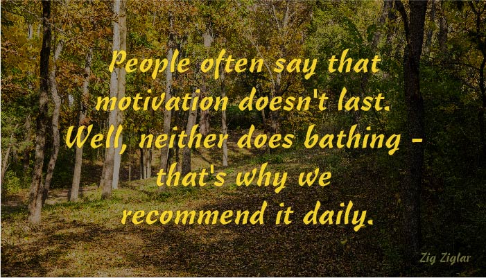 Motivation and bathing don't last. Do them every day.