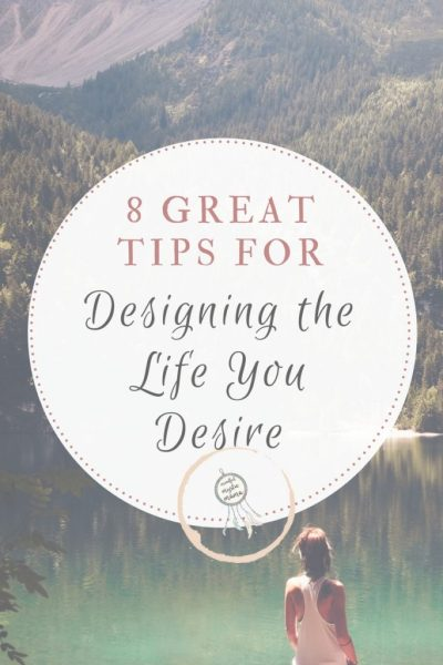8 Great Tips for Designing the Life You Desire