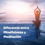 Diferencia entre Mindfulness y Meditación