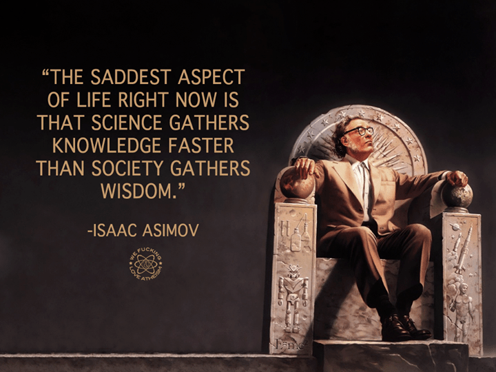 the-saddest-aspect-of-life-right-now-is-that-science-gathers-knowledge-faster-than-society-gathers-wisdom-12