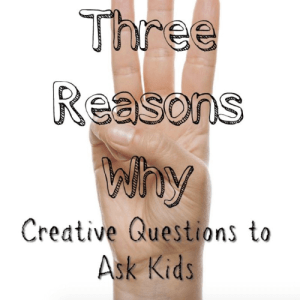 Three Reasons Why: Creative Questions to Ask Kids