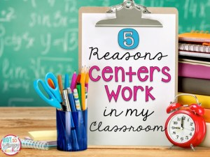 5 Reasons Centers Work in My Classroom