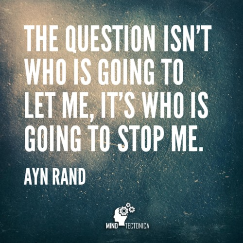 Quote The question isn't who is going to let me, it's who is going to stop me by Ayn Rand mind tectonica mindtectonica