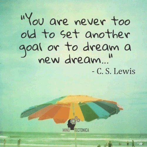Quote_46 You are never too old to set another goal or to dream a new dream - by C S Lewis - mindtectonica mind tectonica