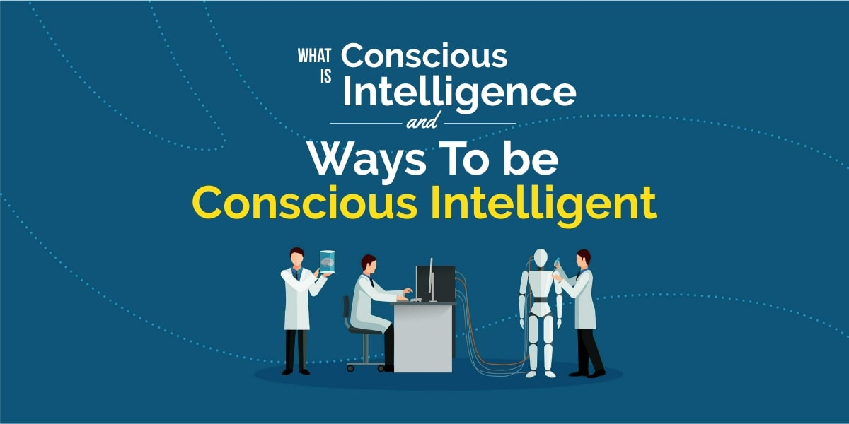 What is Conscious Intelligence? 4 Ways to Become Conscious Intelligent