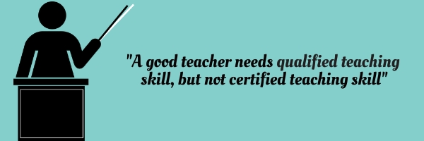 """A good teacher needs qualified teaching skill, but not certified teaching skill"""