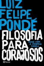 Luiz Felipe Pondé - Filosofia para corajosos