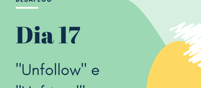 Dia 17 – Unfollow e Unfriend