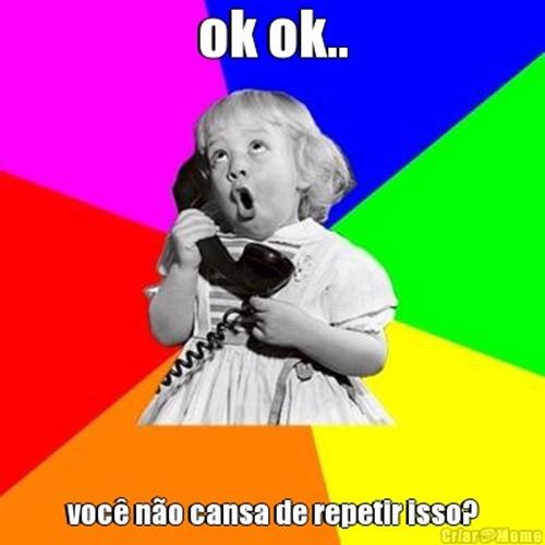 meme-14303-ok-ok--voce-nao-cansa-de-repetir-isso-