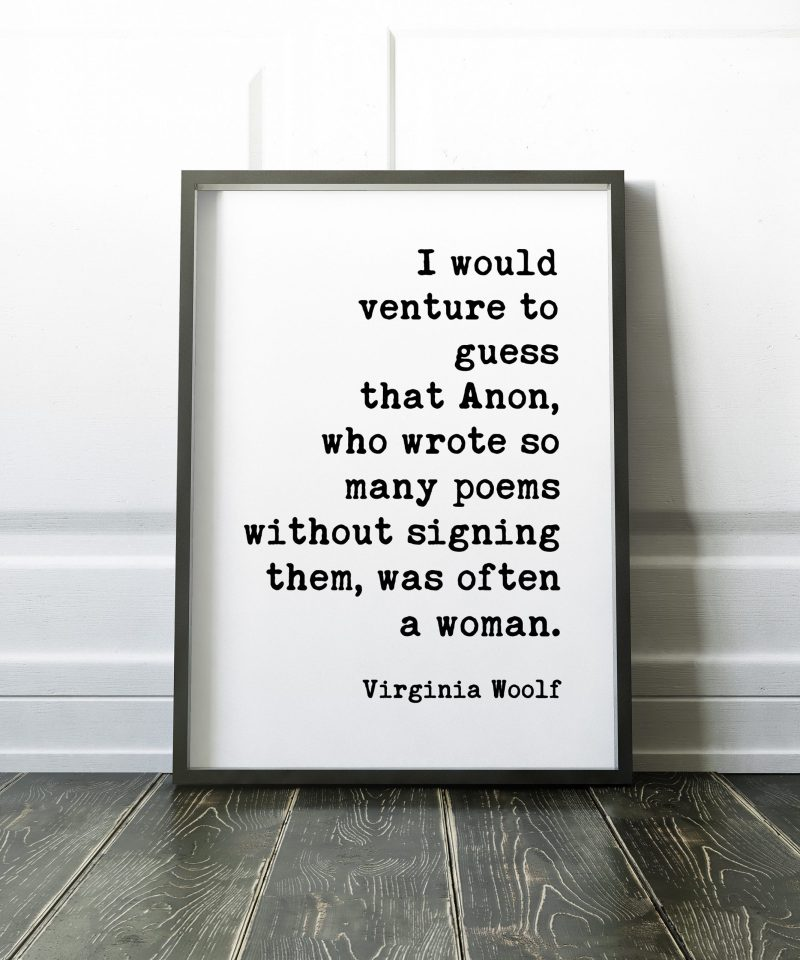 I would venture to guess that Anon, who wrote so many poems without signing them, was often a woman. ― Virginia Woolf Print // Feminism