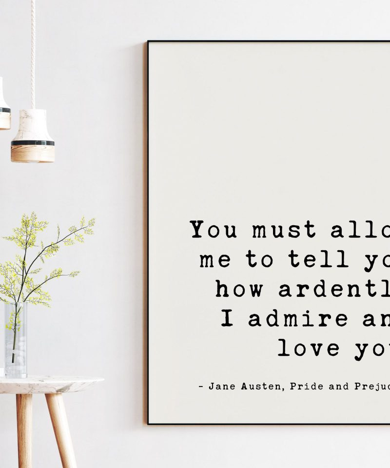 You must allow me to tell you how ardently I admire and love you. Jane Austen, Pride and Prejudice Art Print, Romantic Quote, Wedding Quote
