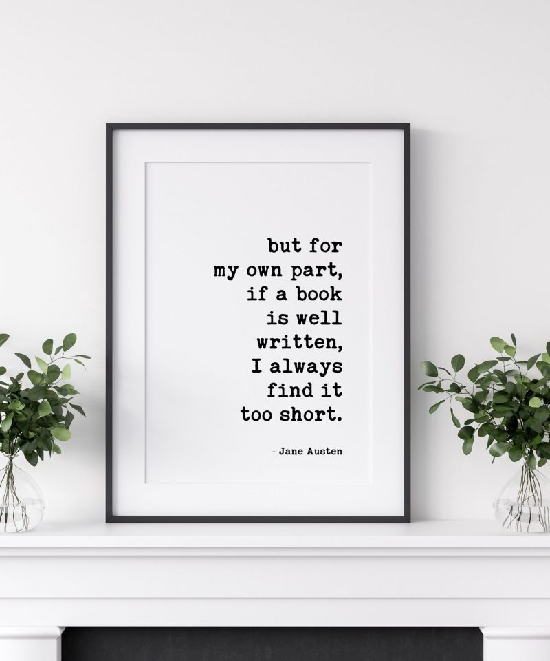 but for my own part, if a book is well written, I always find it too short. - Jane Austen Quote Art Print, Book Lovers, Gift for Best Friend