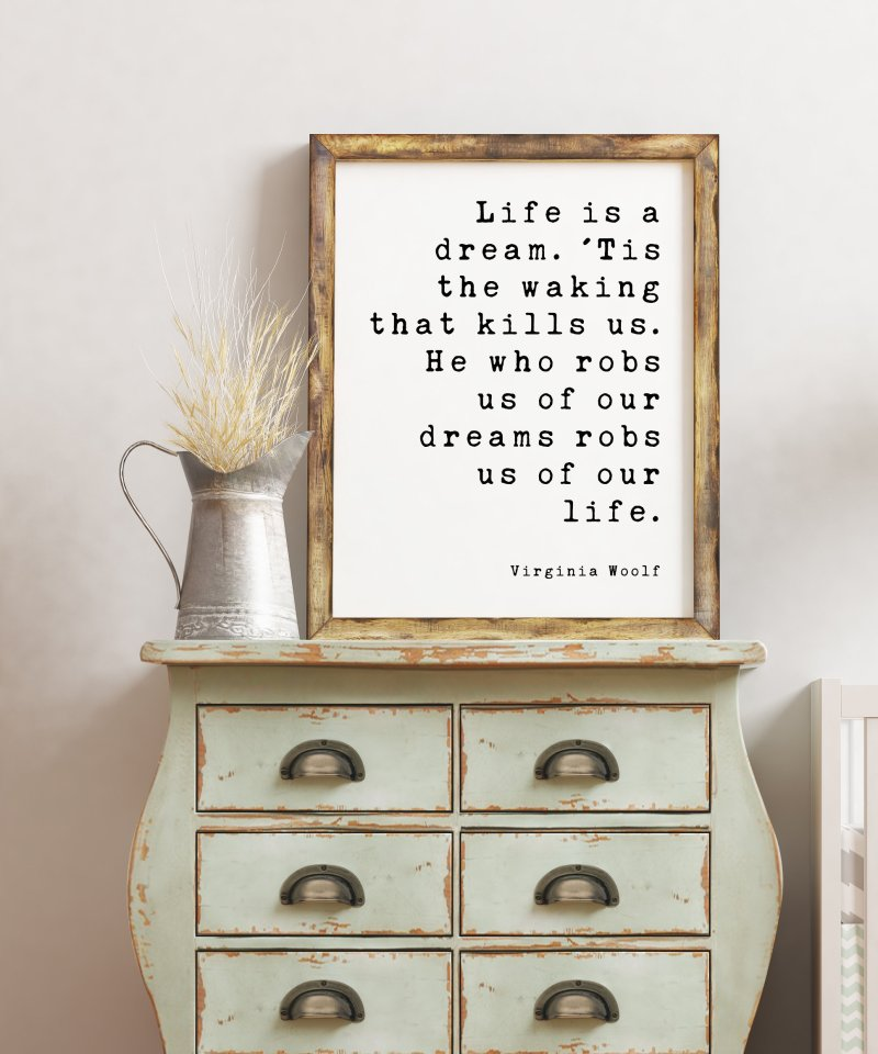 Life is a dream. 'Tis the waking that kills us. He who robs us of our dreams robs us of our life. - Virginia Woolf Art Print, Dreams Aspire