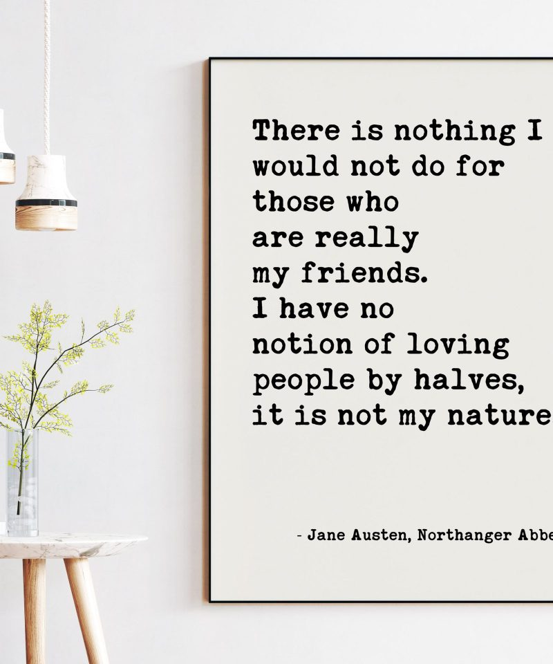 There is nothing I would not do for my friends. I have no notion of loving people by halves, it is not my nature. - Jane Austen Art Print