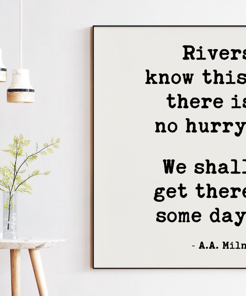 Rivers know this: there is no hurry. We shall get there some day. A.A. Milne // Art Print, Patience, Inspirational, Perseverance Quotes