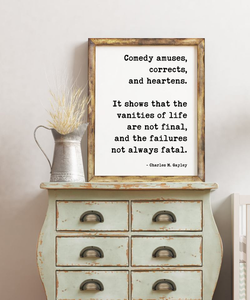 Comedy amuses, corrects, and heartens. It shows that the vanities of life are not final, and the failures not always fatal. - Charles Gayley