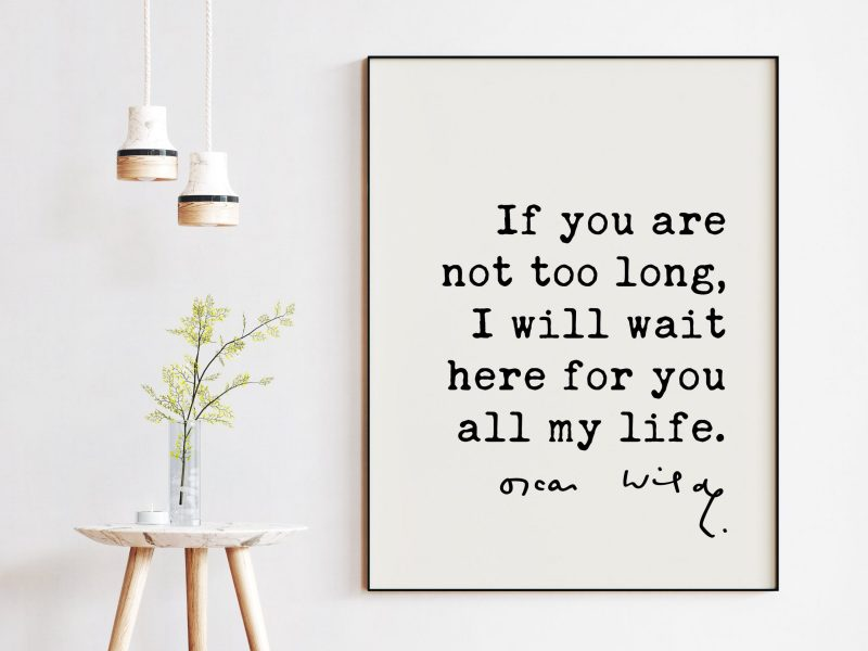 If you are not too long, I will wait here for you all my life. - Oscar Wilde Quote Typography Print -  Oscar Wilde Love Quote