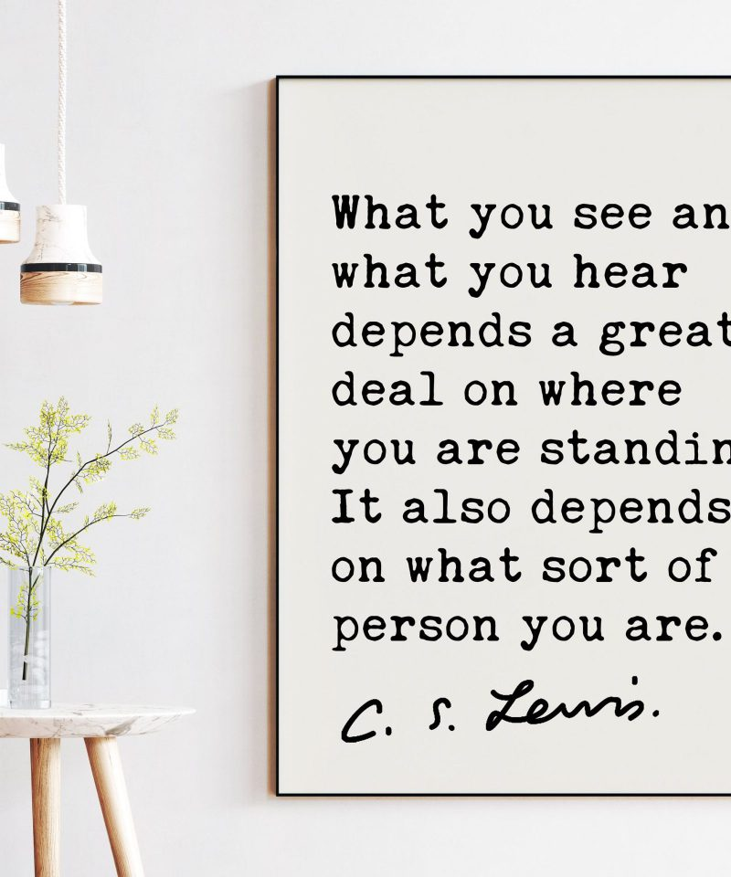 What you see and what you hear depends a great deal on ... It also depends on what sort of person you are.. ― C.S. Lewis Quote Art Print