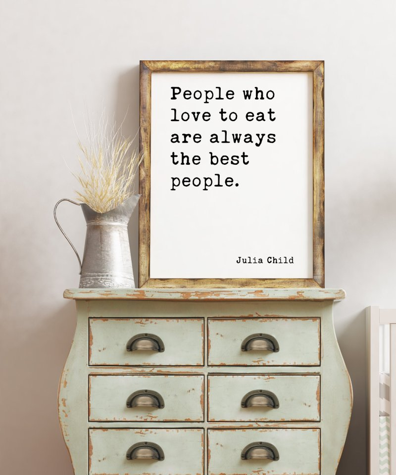 Julia Child Quote People who love to eat are always the best people. Art Print | Kitchen Wall Art | Foodie | Kitchen Decor | Dining Decor