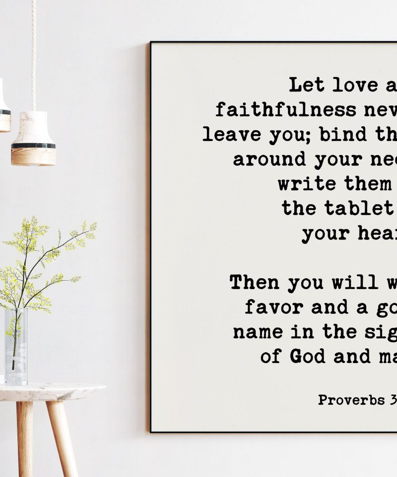 Let love and faithfulness never leave you; good name in the sight of God and man. Proverbs 3:3-4 Art Print   Scripture   Religious Prints
