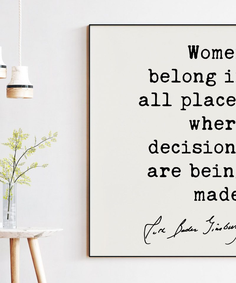 Women belong in all places where decisions are being made. - Ruth Bader Ginsburg Quote Art Print - RGB Quote Art Print - Feminist Quotes