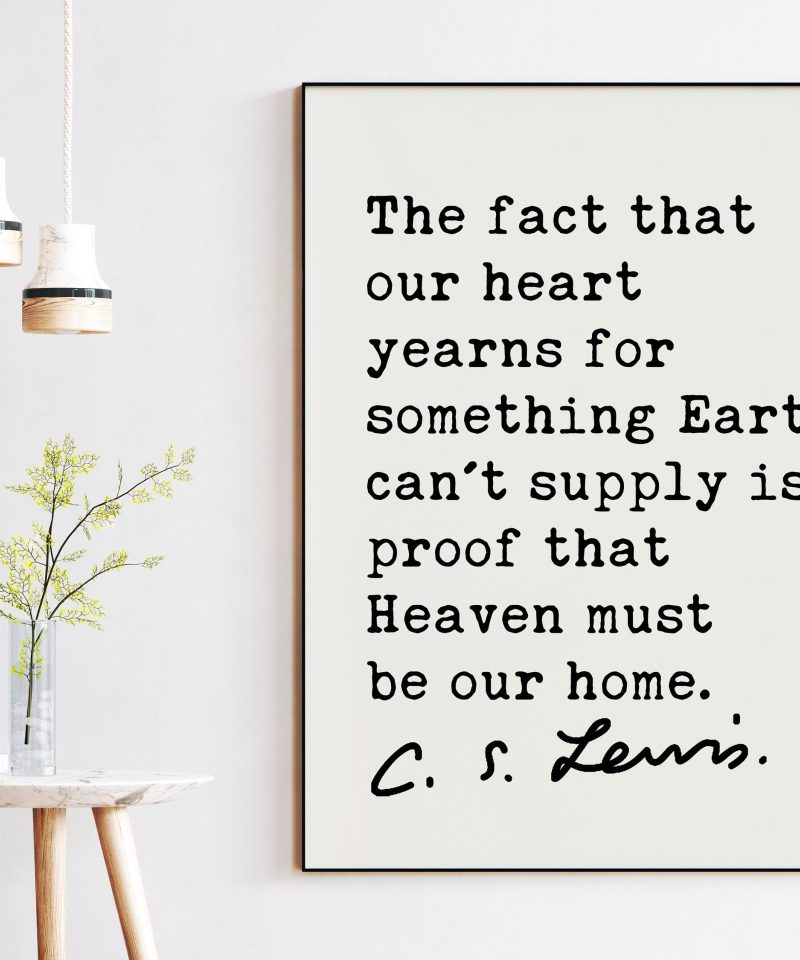 C.S. Lewis quote - The fact that our heart yearns for something Earth can't supply is proof that Heaven must be our home. Art Print