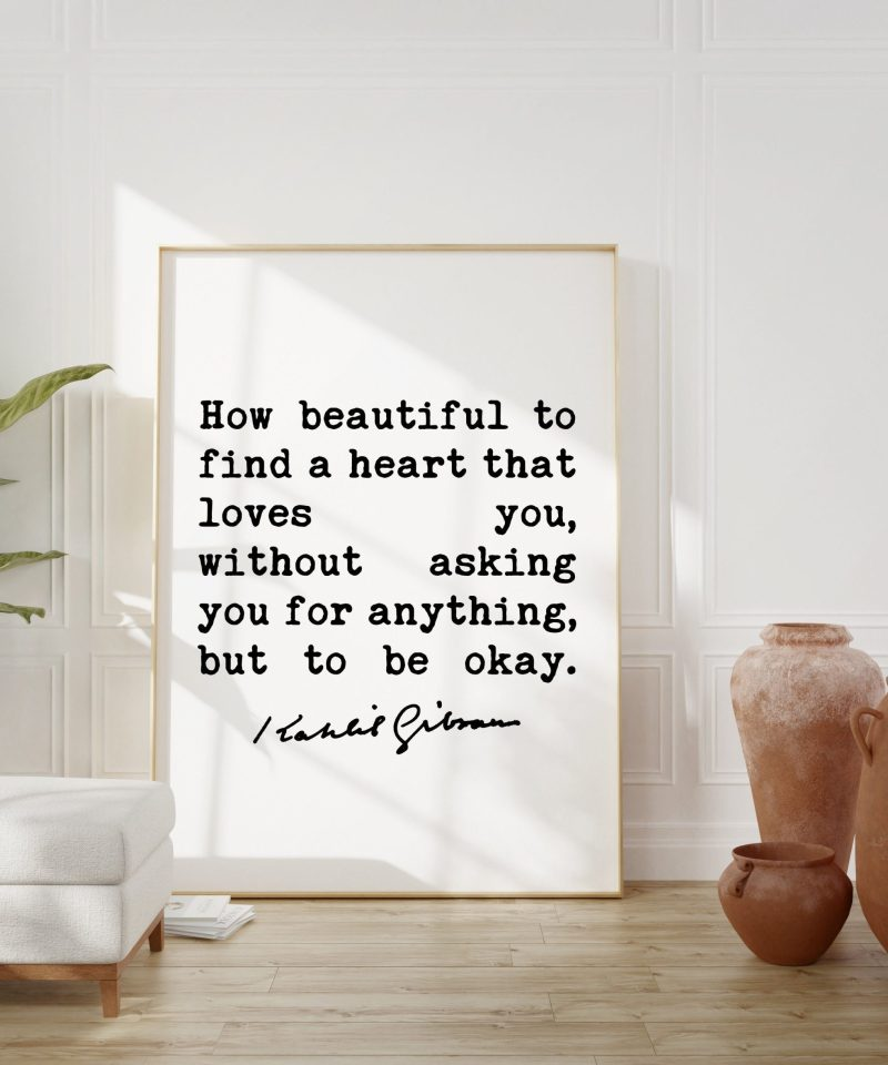 Kahlil Gibran Quote - How beautiful to find a heart that loves you, without asking you for anything, but to be okay. Art Print | Love Quote