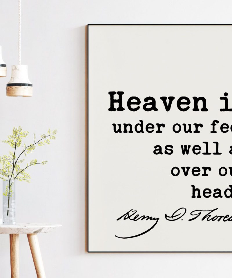 Henry David Thoreau Quote - Heaven is under our feet as well as over our heads.  Art Print | Nature Lover | Environmentist | Conservation