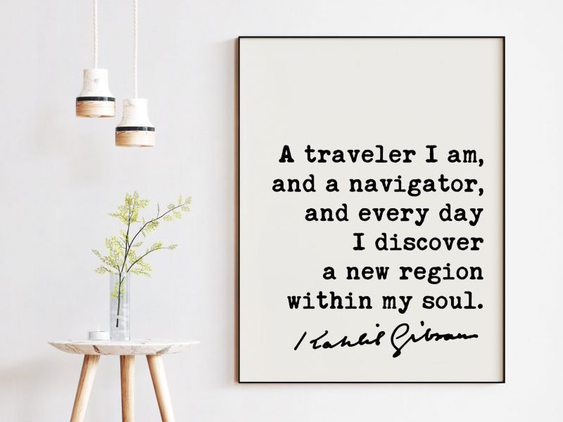Kahlil Gibran Quote - A traveler I am, and a navigator, and everyday I discover a new region within my soul. Art Print | Inspiration
