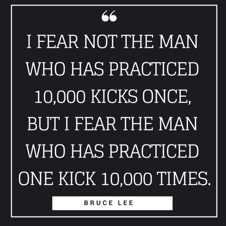 i fear not the man who has practiced 10,000 kicks once, but i fear the man who has practiced one kick 10,000 times