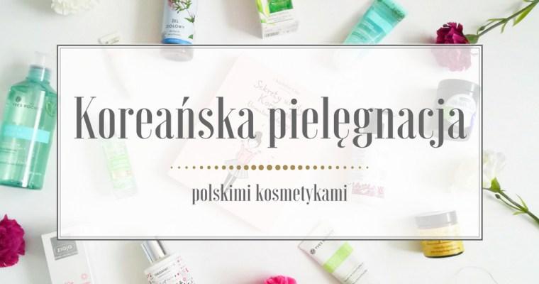 Koreańska pielęgnacja polskimi kosmetykami