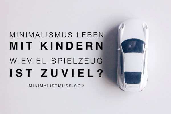 Minimalismus leben mit Kindern - wieviel Spielzeug ist zuviel? by minimalistmuss.com