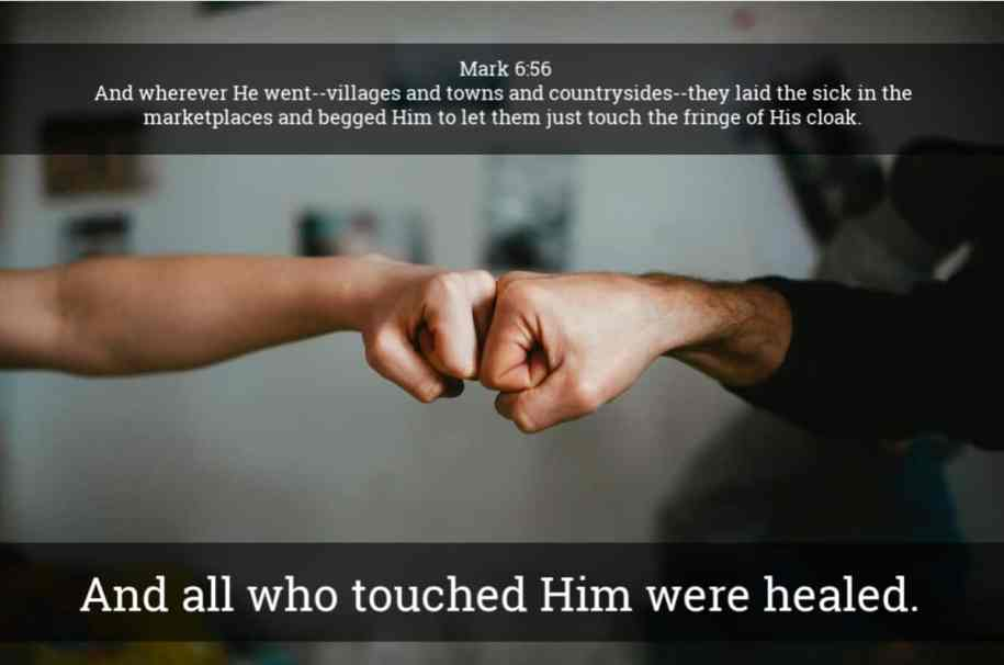 COVID-19 Healing And wherever He went--villages and towns and countrysides--they laid the sick in the marketplaces and begged Him to let them just touch the fringe of His cloak. And all who touched Him were healed. Mark 6:56